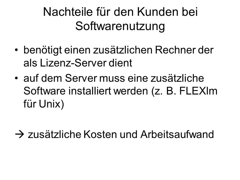 Nachteile für den Kunden bei Softwarenutzung benötigt einen zusätzlichen Rechner der als Lizenz-Server dient auf dem Server muss eine zusätzliche Soft