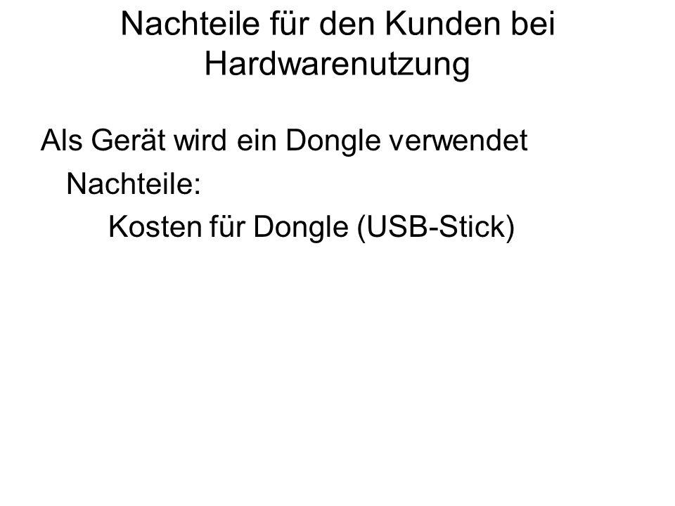 Nachteile für den Kunden bei Hardwarenutzung Als Gerät wird ein Dongle verwendet Nachteile: Kosten für Dongle (USB-Stick)