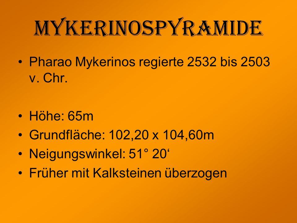 Mykerinospyramide Pharao Mykerinos regierte 2532 bis 2503 v. Chr. Höhe: 65m Grundfläche: 102,20 x 104,60m Neigungswinkel: 51° 20 Früher mit Kalksteine