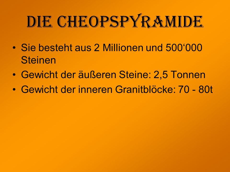 Die Cheopspyramide Sie besteht aus 2 Millionen und 500000 Steinen Gewicht der äußeren Steine: 2,5 Tonnen Gewicht der inneren Granitblöcke: 70 - 80t