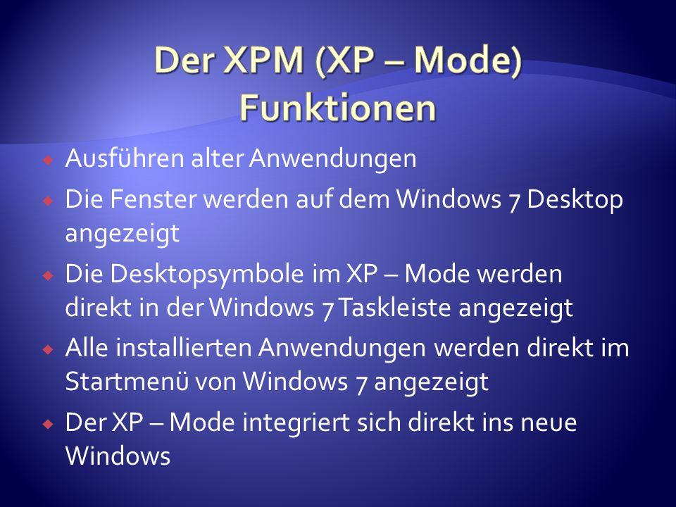 Ausführen alter Anwendungen Die Fenster werden auf dem Windows 7 Desktop angezeigt Die Desktopsymbole im XP – Mode werden direkt in der Windows 7 Taskleiste angezeigt Alle installierten Anwendungen werden direkt im Startmenü von Windows 7 angezeigt Der XP – Mode integriert sich direkt ins neue Windows