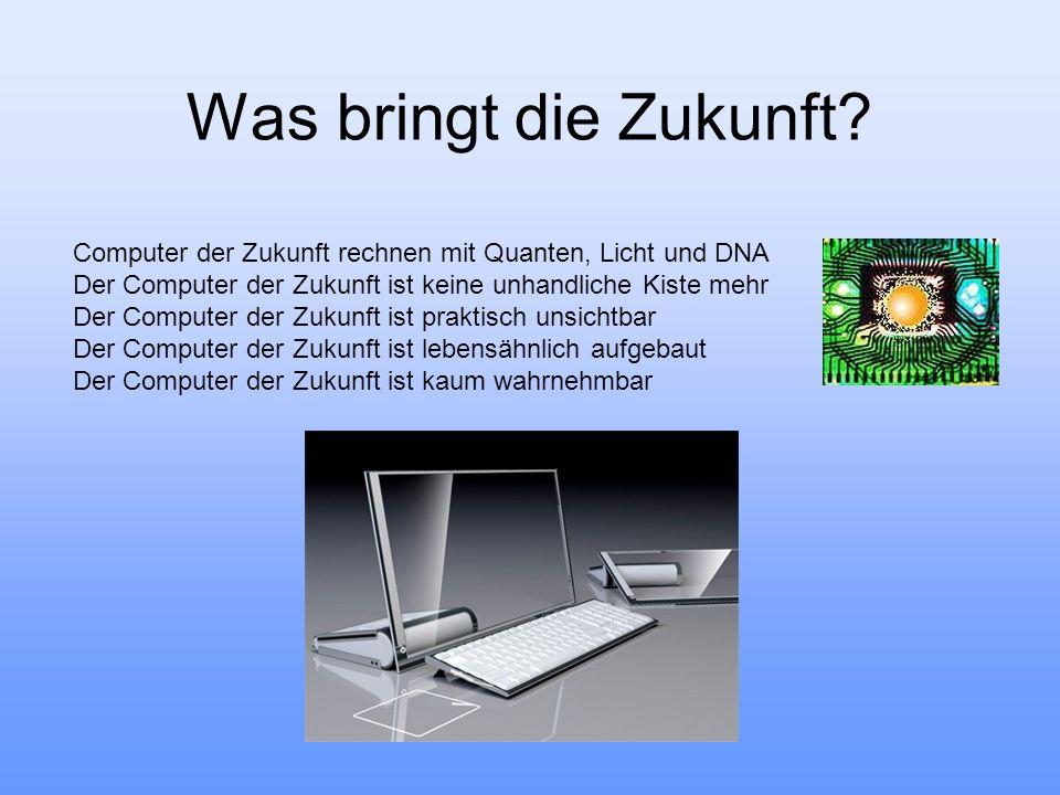 Was bringt die Zukunft? Computer der Zukunft rechnen mit Quanten, Licht und DNA Der Computer der Zukunft ist keine unhandliche Kiste mehr Der Computer