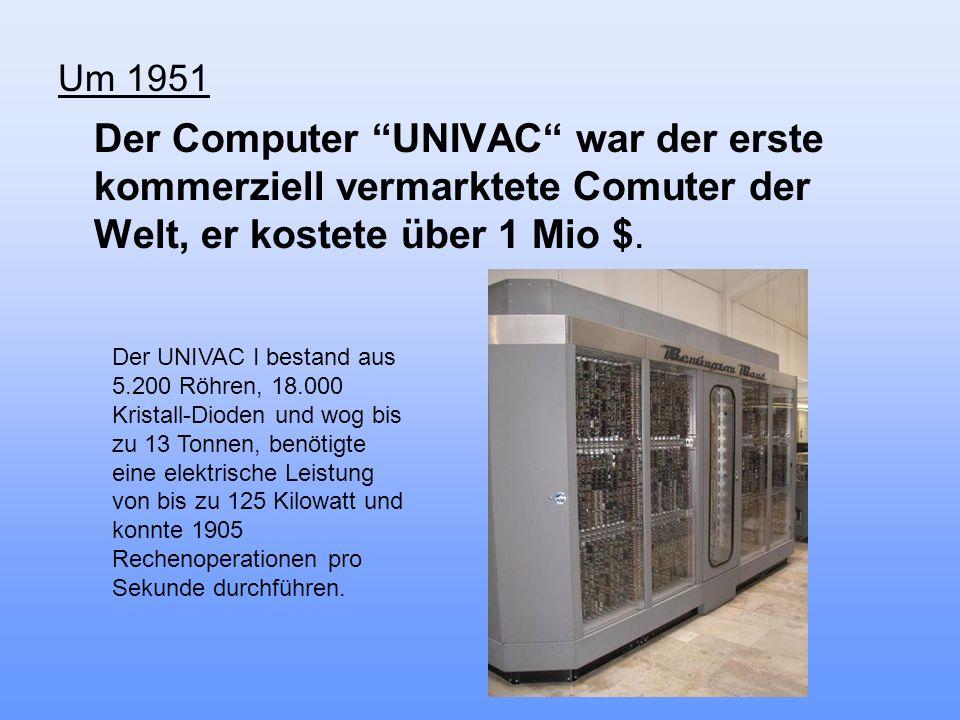 Um 1951 Der Computer UNIVAC war der erste kommerziell vermarktete Comuter der Welt, er kostete über 1 Mio $. Der UNIVAC I bestand aus 5.200 Röhren, 18