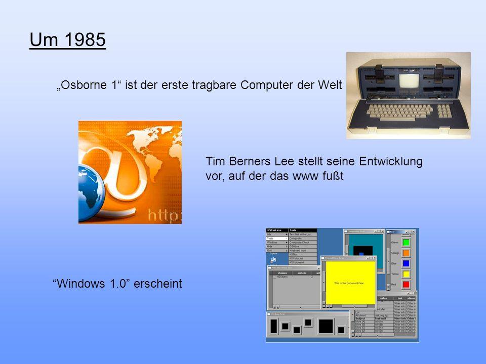 Um 1985 Osborne 1 ist der erste tragbare Computer der Welt Windows 1.0 erscheint Tim Berners Lee stellt seine Entwicklung vor, auf der das www fußt