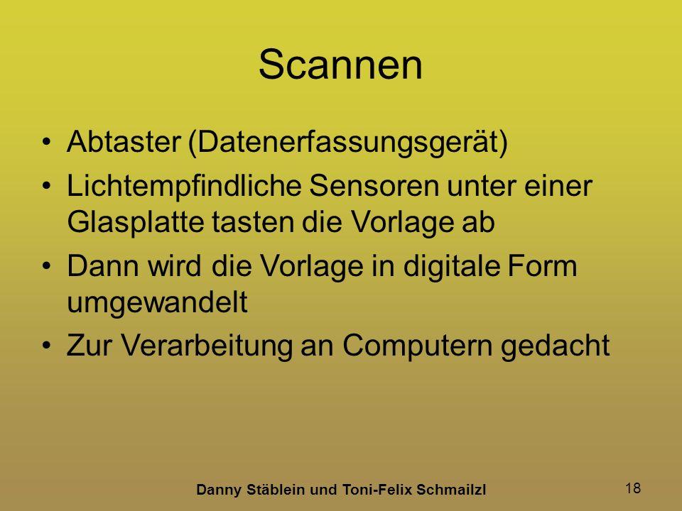 Danny Stäblein und Toni-Felix Schmailzl 18 Scannen Abtaster (Datenerfassungsgerät) Lichtempfindliche Sensoren unter einer Glasplatte tasten die Vorlage ab Dann wird die Vorlage in digitale Form umgewandelt Zur Verarbeitung an Computern gedacht