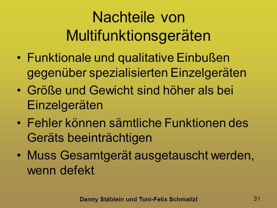 Danny Stäblein und Toni-Felix Schmailzl 31 Nachteile von Multifunktionsgeräten Funktionale und qualitative Einbußen gegenüber spezialisierten Einzelgeräten Größe und Gewicht sind höher als bei Einzelgeräten Fehler können sämtliche Funktionen des Geräts beeinträchtigen Muss Gesamtgerät ausgetauscht werden, wenn defekt