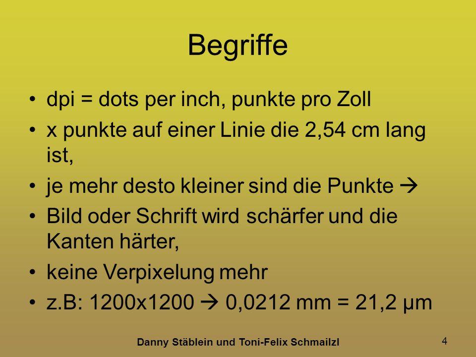 Danny Stäblein und Toni-Felix Schmailzl 4 Begriffe dpi = dots per inch, punkte pro Zoll x punkte auf einer Linie die 2,54 cm lang ist, je mehr desto kleiner sind die Punkte Bild oder Schrift wird schärfer und die Kanten härter, keine Verpixelung mehr z.B: 1200x1200 0,0212 mm = 21,2 µm