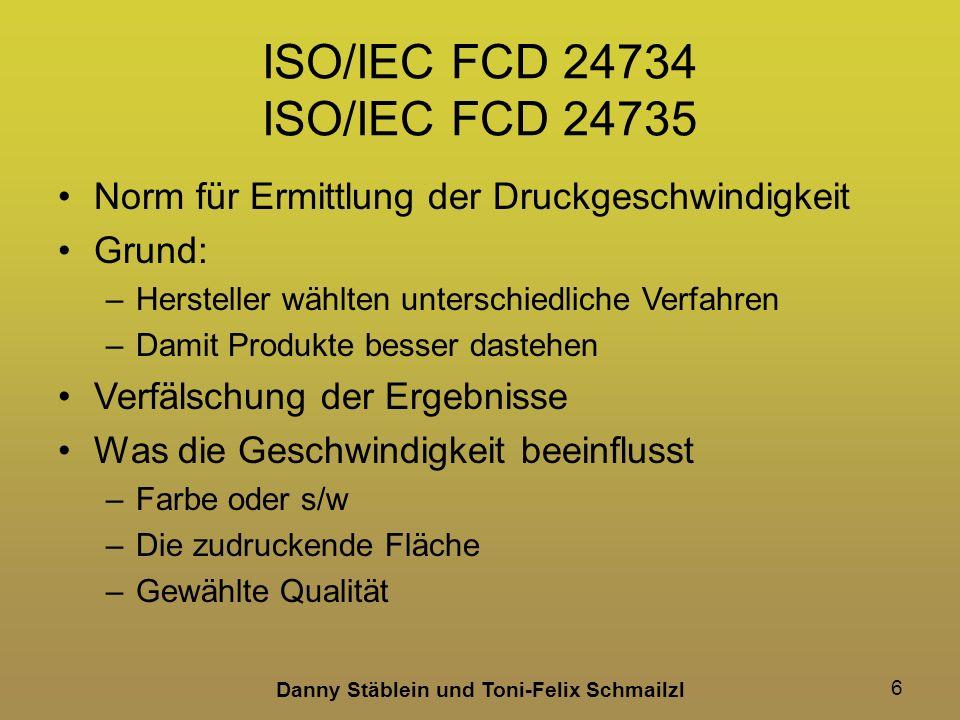Danny Stäblein und Toni-Felix Schmailzl 6 ISO/IEC FCD 24734 ISO/IEC FCD 24735 Norm für Ermittlung der Druckgeschwindigkeit Grund: –Hersteller wählten unterschiedliche Verfahren –Damit Produkte besser dastehen Verfälschung der Ergebnisse Was die Geschwindigkeit beeinflusst –Farbe oder s/w –Die zudruckende Fläche –Gewählte Qualität