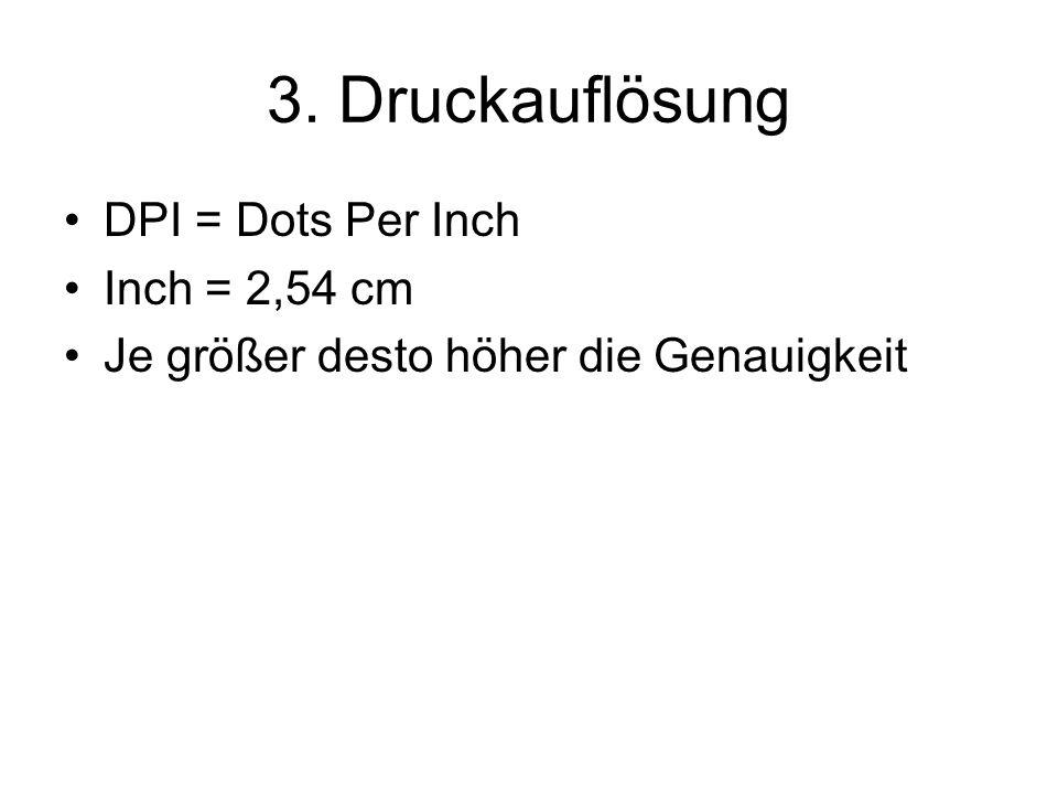 3. Druckauflösung DPI = Dots Per Inch Inch = 2,54 cm Je größer desto höher die Genauigkeit