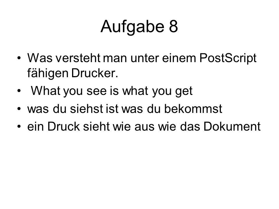 Aufgabe 8 Was versteht man unter einem PostScript fähigen Drucker.