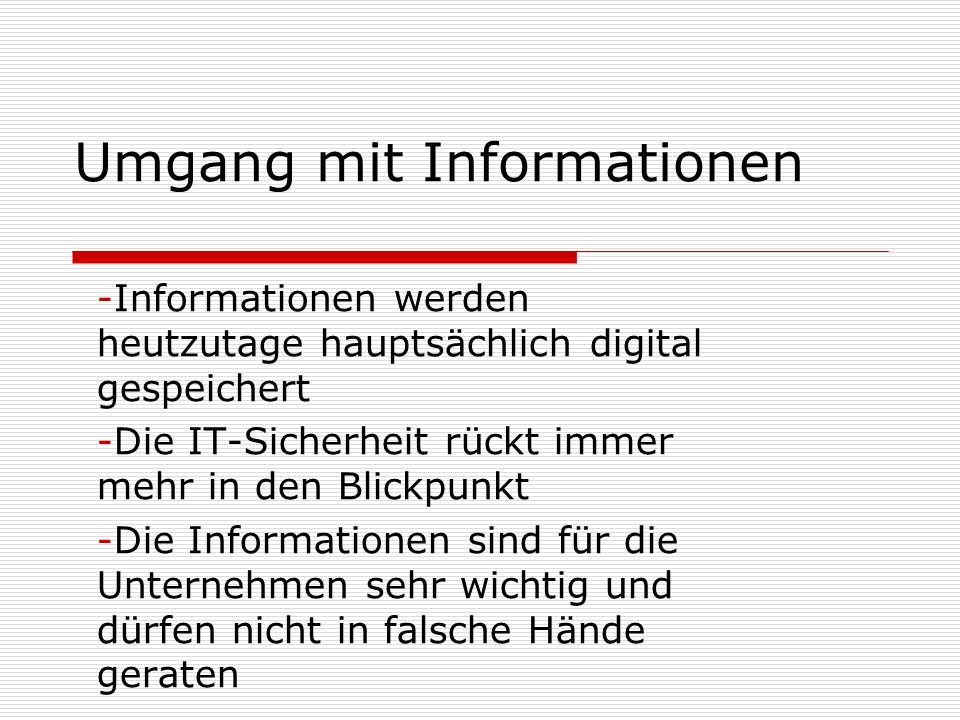 Umgang mit Informationen -Informationen werden heutzutage hauptsächlich digital gespeichert -Die IT-Sicherheit rückt immer mehr in den Blickpunkt -Die Informationen sind für die Unternehmen sehr wichtig und dürfen nicht in falsche Hände geraten