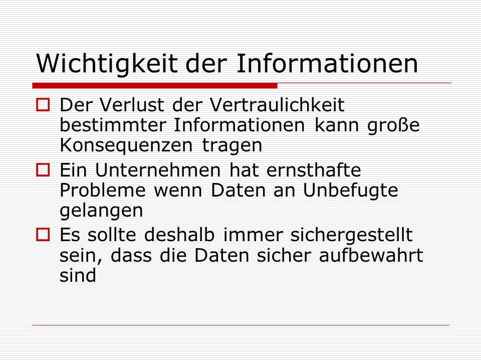 Wichtigkeit der Informationen Der Verlust der Vertraulichkeit bestimmter Informationen kann große Konsequenzen tragen Ein Unternehmen hat ernsthafte Probleme wenn Daten an Unbefugte gelangen Es sollte deshalb immer sichergestellt sein, dass die Daten sicher aufbewahrt sind