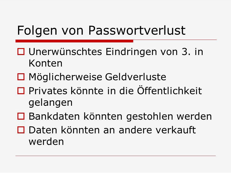 Folgen von Passwortverlust Unerwünschtes Eindringen von 3. in Konten Möglicherweise Geldverluste Privates könnte in die Öffentlichkeit gelangen Bankda