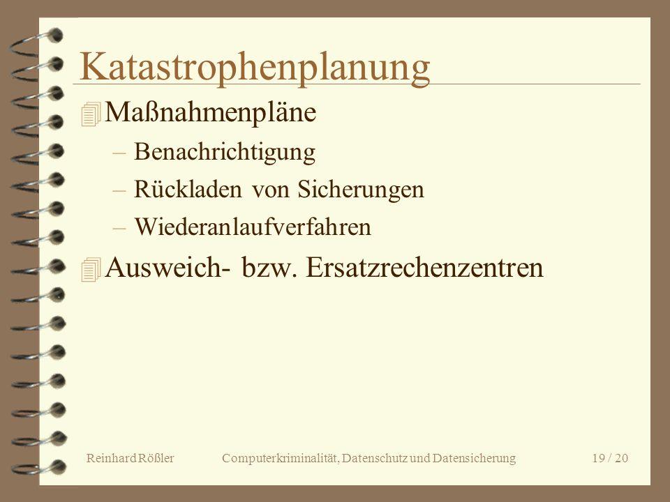 Reinhard Rößler Computerkriminalität, Datenschutz und Datensicherung 19 / 20 Katastrophenplanung 4 Maßnahmenpläne –Benachrichtigung –Rückladen von Sic