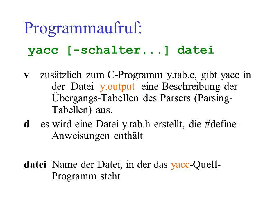 Programmaufruf: yacc [-schalter...] datei v zusätzlich zum C-Programm y.tab.c, gibt yacc in der Datei y.output eine Beschreibung der Übergangs-Tabellen des Parsers (Parsing- Tabellen) aus.
