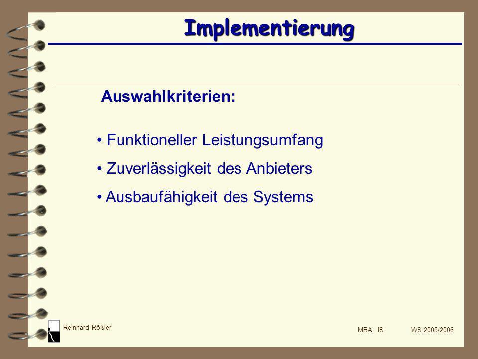 Reinhard Rößler MBA IS WS 2005/2006 Implementierung Auswahlkriterien: Funktioneller Leistungsumfang Zuverlässigkeit des Anbieters Ausbaufähigkeit des