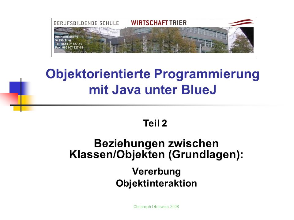 Objektorientierte Programmierung mit Java unter BlueJ Beziehungen zwischen Klassen/Objekten (Grundlagen): Vererbung Objektinteraktion Christoph Oberwe