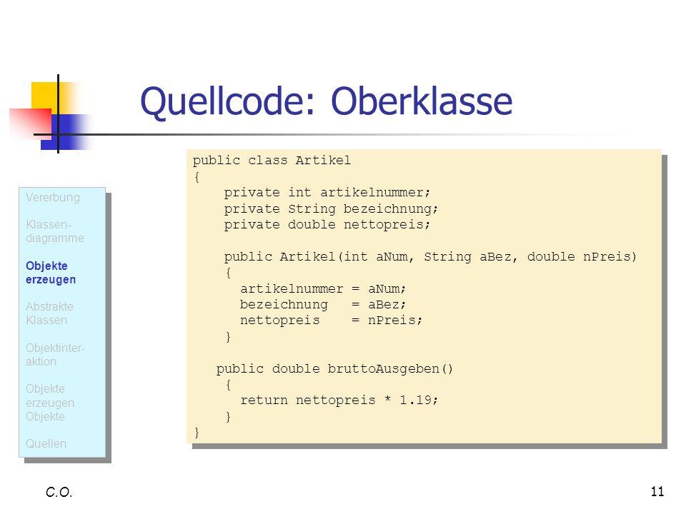 11 Quellcode: Oberklasse C.O. public class Artikel { private int artikelnummer; private String bezeichnung; private double nettopreis; public Artikel(