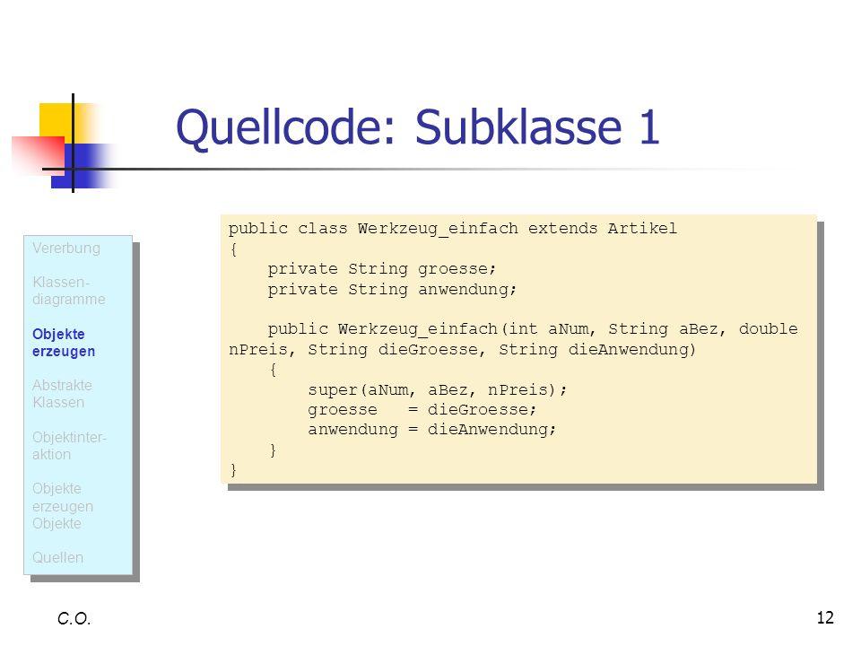 12 Quellcode: Subklasse 1 C.O. public class Werkzeug_einfach extends Artikel { private String groesse; private String anwendung; public Werkzeug_einfa