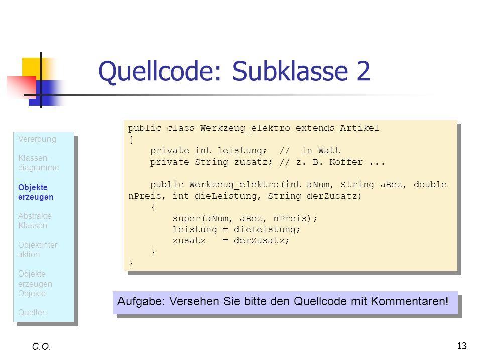 13 Quellcode: Subklasse 2 C.O. public class Werkzeug_elektro extends Artikel { private int leistung; // in Watt private String zusatz; // z. B. Koffer
