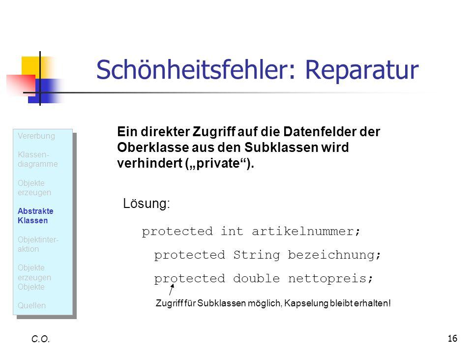 16 Schönheitsfehler: Reparatur C.O. Ein direkter Zugriff auf die Datenfelder der Oberklasse aus den Subklassen wird verhindert (private). Lösung: prot