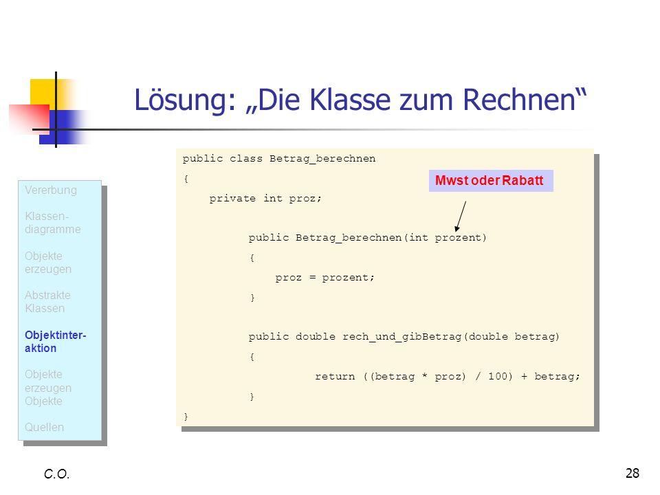 28 Lösung: Die Klasse zum Rechnen C.O. public class Betrag_berechnen { private int proz; public Betrag_berechnen(int prozent) { proz = prozent; } publ