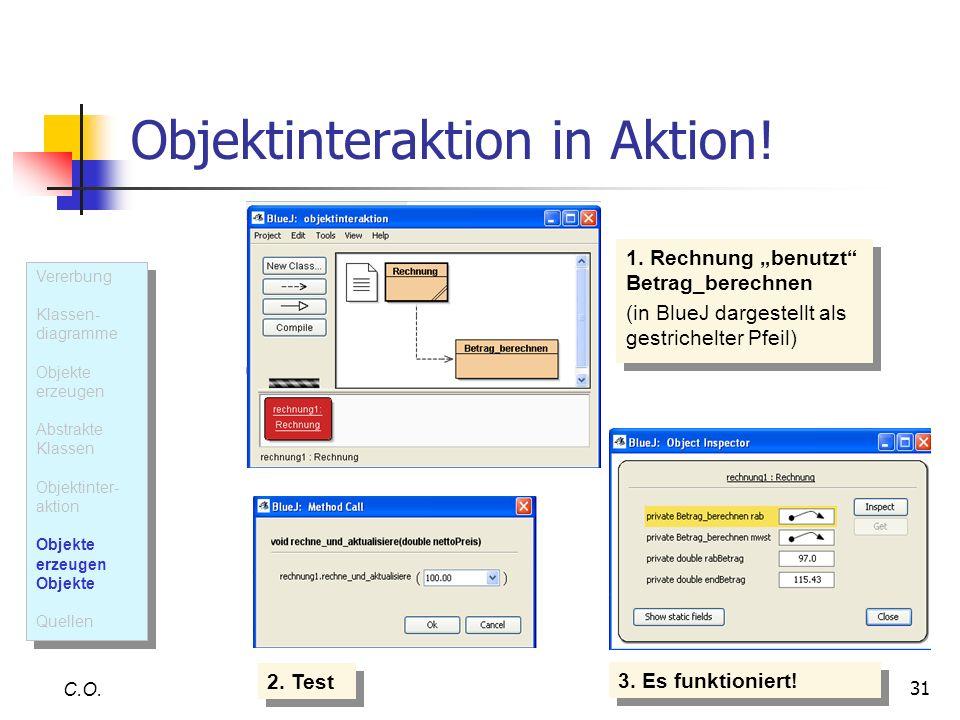 31 Objektinteraktion in Aktion! C.O. 1. Rechnung benutzt Betrag_berechnen (in BlueJ dargestellt als gestrichelter Pfeil) 1. Rechnung benutzt Betrag_be