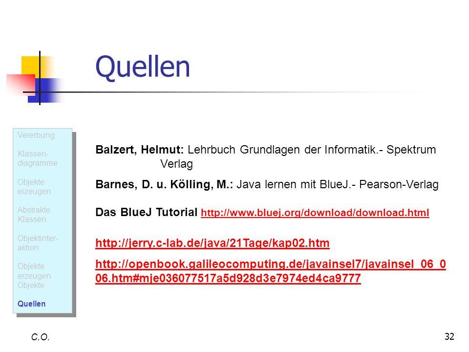 32 Quellen C.O. Balzert, Helmut: Lehrbuch Grundlagen der Informatik.- Spektrum Verlag Barnes, D. u. Kölling, M.: Java lernen mit BlueJ.- Pearson-Verla