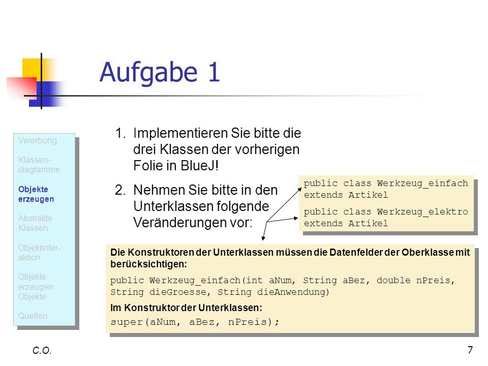 7 Aufgabe 1 C.O. 1.Implementieren Sie bitte die drei Klassen der vorherigen Folie in BlueJ! 2.Nehmen Sie bitte in den Unterklassen folgende Veränderun