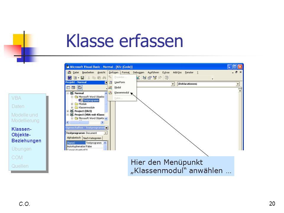 20 Klasse erfassen C.O. Hier den Menüpunkt Klassenmodul anwählen … VBA Daten Modelle und Modellierung Klassen- Objekte- Beziehungen Übungen COM Quelle
