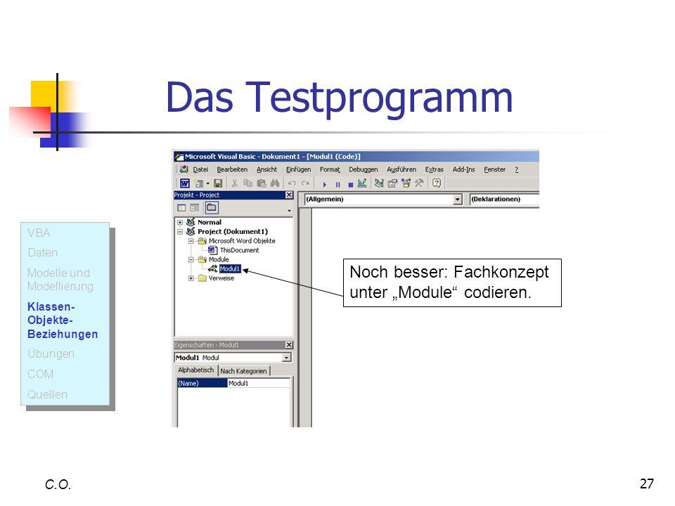 27 C.O. Das Testprogramm Noch besser: Fachkonzept unter Module codieren. VBA Daten Modelle und Modellierung Klassen- Objekte- Beziehungen Übungen COM