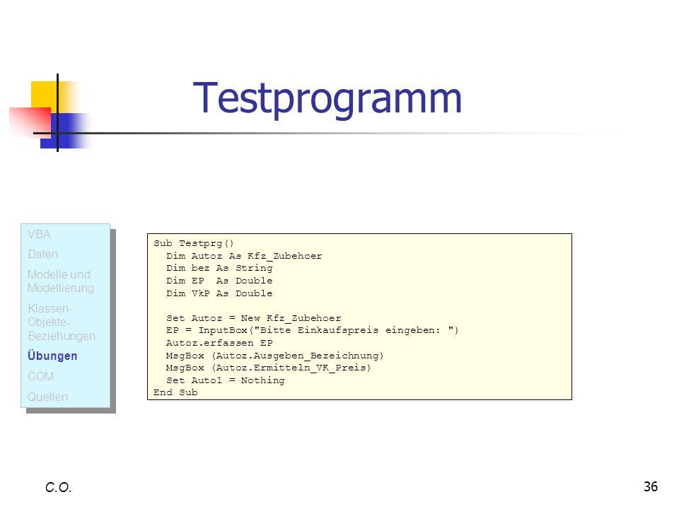 36 Testprogramm C.O. Sub Testprg() Dim Autoz As Kfz_Zubehoer Dim bez As String Dim EP As Double Dim VkP As Double Set Autoz = New Kfz_Zubehoer EP = In