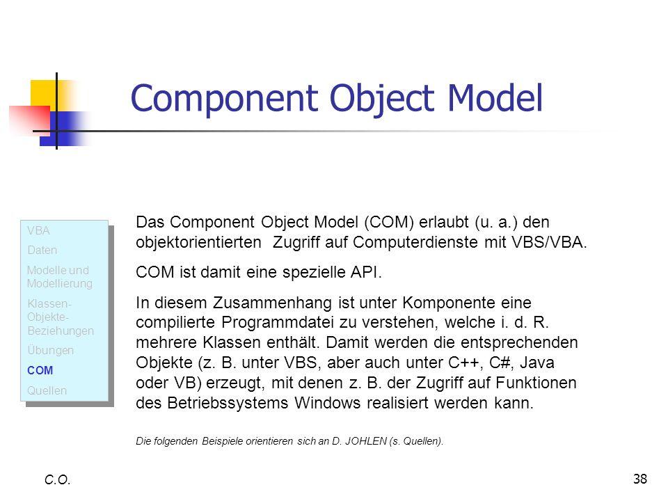 38 C.O. Component Object Model Das Component Object Model (COM) erlaubt (u. a.) den objektorientierten Zugriff auf Computerdienste mit VBS/VBA. COM is