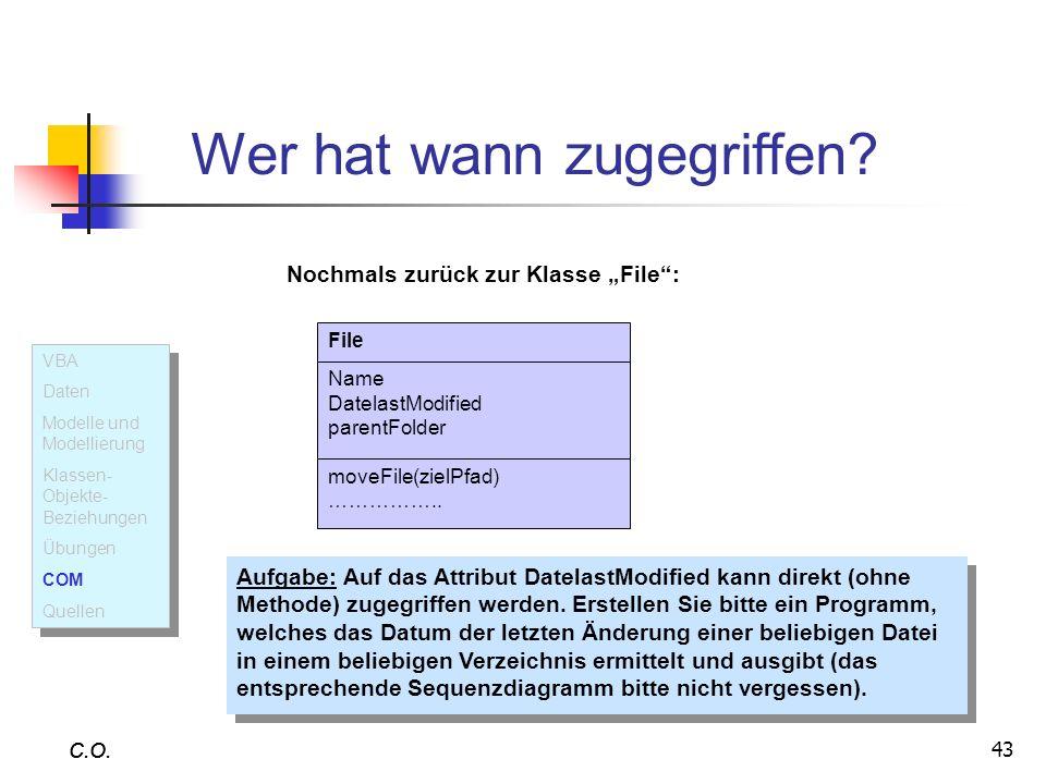 43 C.O. Wer hat wann zugegriffen? C.O. File Name DatelastModified parentFolder moveFile(zielPfad) …………….. Nochmals zurück zur Klasse File: Aufgabe: Au