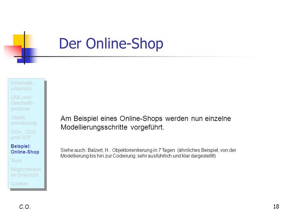 18 Der Online-Shop C.O. U M L Am Beispiel eines Online-Shops werden nun einzelne Modellierungsschritte vorgeführt. Siehe auch: Balzert, H.: Objektorie