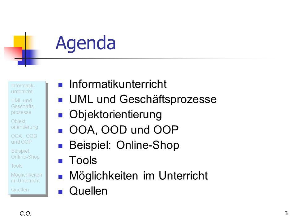 4 Informatikunterricht Informatik- unterricht UML und Geschäfts- prozesse Objekt- orientierung OOA, OOD und OOP Beispiel: Online-Shop Tools Möglichkeiten im Unterricht Quellen Informatik- unterricht UML und Geschäfts- prozesse Objekt- orientierung OOA, OOD und OOP Beispiel: Online-Shop Tools Möglichkeiten im Unterricht Quellen C.O.
