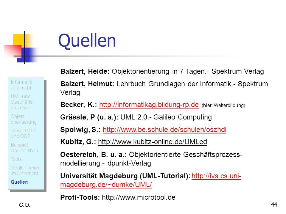 44 Quellen C.O. Balzert, Heide: Objektorientierung in 7 Tagen.- Spektrum Verlag Balzert, Helmut: Lehrbuch Grundlagen der Informatik.- Spektrum Verlag