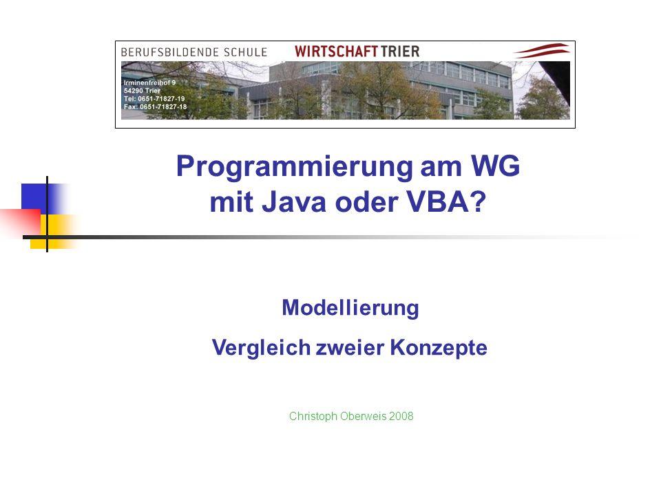 Programmierung am WG mit Java oder VBA? Christoph Oberweis 2008 Modellierung Vergleich zweier Konzepte