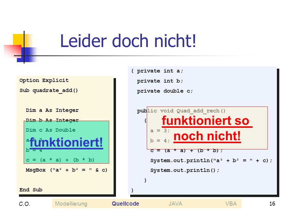 16 C.O. Leider doch nicht! Option Explicit Sub quadrate_add() Dim a As Integer Dim b As Integer Dim c As Double a = 3 b = 4 c = (a * a) + (b * b) MsgB