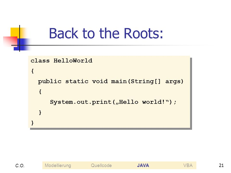 21 C.O. Back to the Roots: class HelloWorld { public static void main(String[] args) { System.out.print(Hello world!); } class HelloWorld { public sta