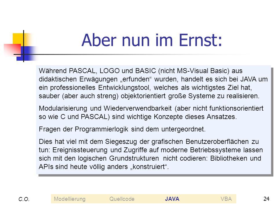 24 C.O. Aber nun im Ernst: Während PASCAL, LOGO und BASIC (nicht MS-Visual Basic) aus didaktischen Erwägungen erfunden wurden, handelt es sich bei JAV