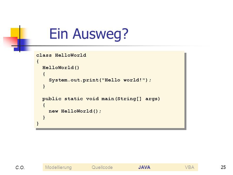 25 C.O. Ein Ausweg? class HelloWorld { HelloWorld() { System.out.print(