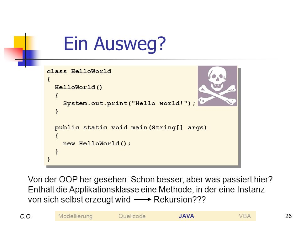 26 C.O. Ein Ausweg? class HelloWorld { HelloWorld() { System.out.print(