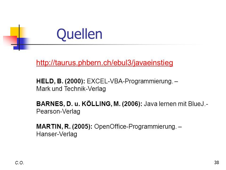 38 C.O. Quellen http://taurus.phbern.ch/ebul3/javaeinstieg HELD, B. (2000): EXCEL-VBA-Programmierung. – Mark und Technik-Verlag BARNES, D. u. KÖLLING,