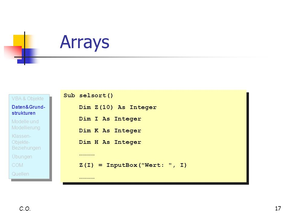 17 C.O. Arrays Sub selsort() Dim Z(10) As Integer Dim I As Integer Dim K As Integer Dim H As Integer ………… Z(I) = InputBox(
