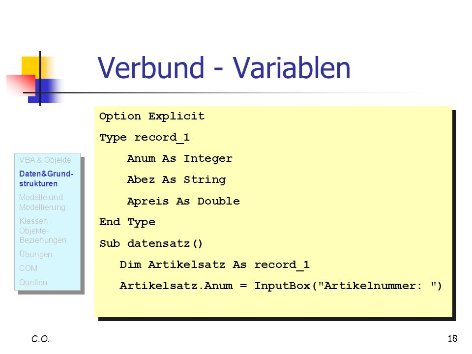 18 C.O. Verbund - Variablen Option Explicit Type record_1 Anum As Integer Abez As String Apreis As Double End Type Sub datensatz() Dim Artikelsatz As