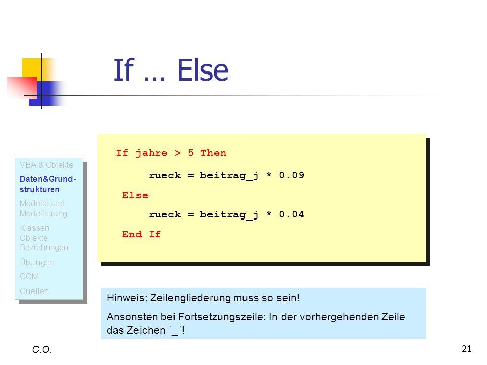21 If … Else C.O. If jahre > 5 Then rueck = beitrag_j * 0.09 Else rueck = beitrag_j * 0.04 End If If jahre > 5 Then rueck = beitrag_j * 0.09 Else ruec