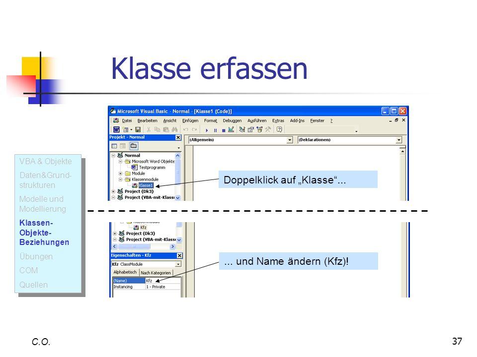 37 C.O. Klasse erfassen Doppelklick auf Klasse...... und Name ändern (Kfz)! VBA & Objekte Daten&Grund- strukturen Modelle und Modellierung Klassen- Ob