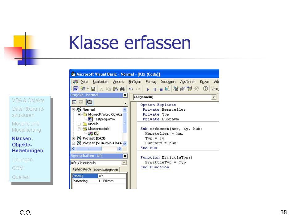 38 C.O. Klasse erfassen VBA & Objekte Daten&Grund- strukturen Modelle und Modellierung Klassen- Objekte- Beziehungen Übungen COM Quellen VBA & Objekte