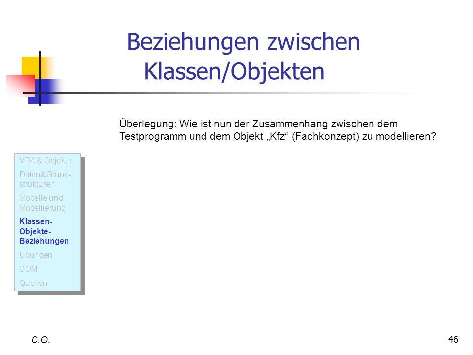 46 Beziehungen zwischen Klassen/Objekten C.O. Überlegung: Wie ist nun der Zusammenhang zwischen dem Testprogramm und dem Objekt Kfz (Fachkonzept) zu m